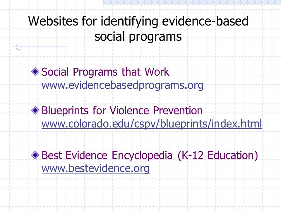 Websites for identifying evidence-based social programs Social Programs that Work www.evidencebasedprograms.org Blueprints for Violence Prevention www.colorado.edu/cspv/blueprints/index.html Best Evidence Encyclopedia (K-12 Education) www.bestevidence.org