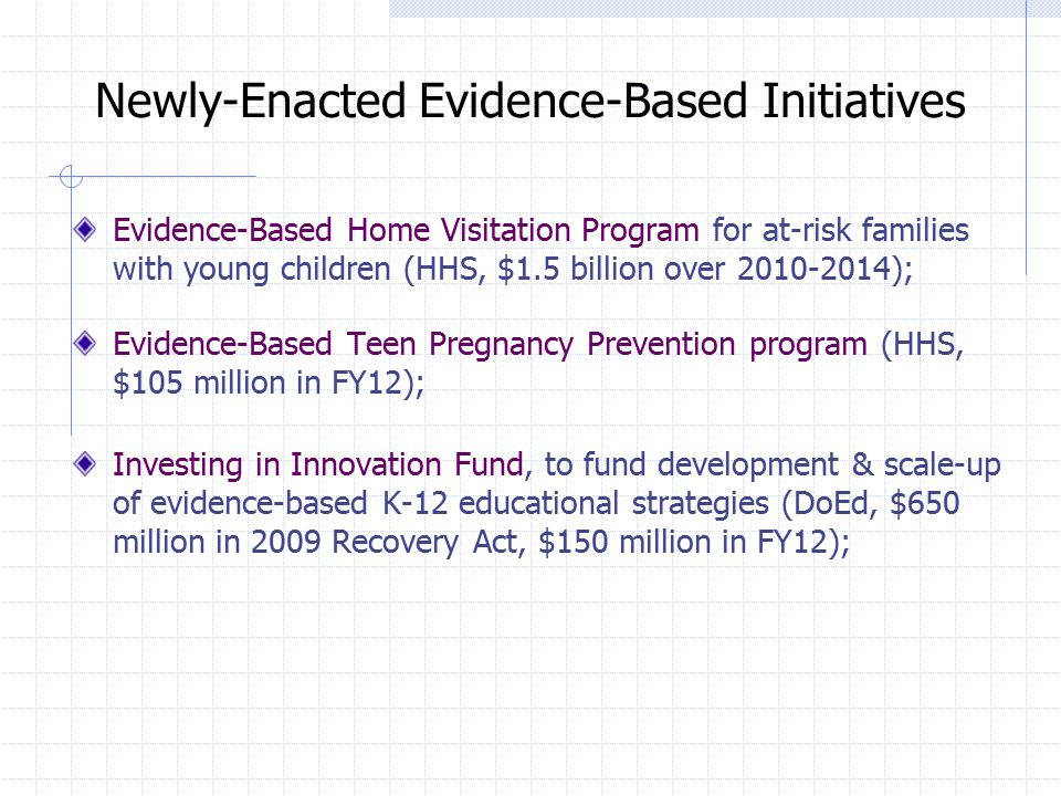 Newly-Enacted Evidence-Based Initiatives Evidence-Based Home Visitation Program for at-risk families with young children (HHS, $1.5 billion over 2010-2014); Evidence-Based Teen Pregnancy Prevention program (HHS, $105 million in FY12); Investing in Innovation Fund, to fund development & scale-up of evidence-based K-12 educational strategies (DoEd, $650 million in 2009 Recovery Act, $150 million in FY12);