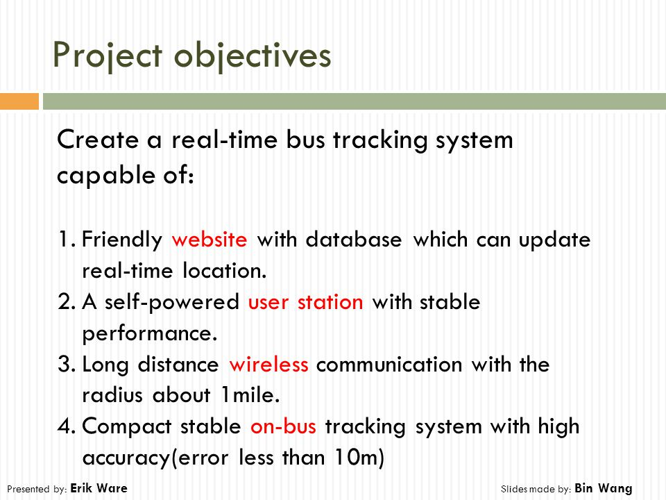 Project objectives Create a real-time bus tracking system capable of: 1.Friendly website with database which can update real-time location. 2.A self-p