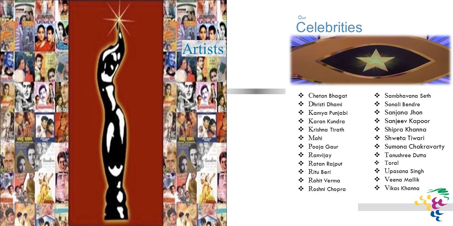 Celebrities Artists  C hetan Bhagat  D hristi Dhami  K amya Punjabi  K aran Kundra  K rishna Tirath  M ahi  P ooja Gaur  R anvijay  R atan Rajput  R itu Beri  R ohit Verma  R oshni Chopra  S ambhavana Seth  S onali Bendre  S anjana Jhon  S anjeev Kapoor  S hipra Khanna  S hweta Tiwari  S umona Chakravarty  T anushree Dutta  T oral  U pasana Singh  V eena Mallik  V ikas Khanna Our