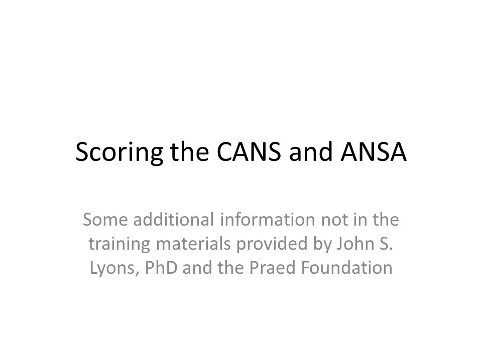 Child and Adolescent Needs and Strengths (CANS) and Adult Needs and Strengths Assessment (ANSA) This is a comprehensive, multisystem assessment.