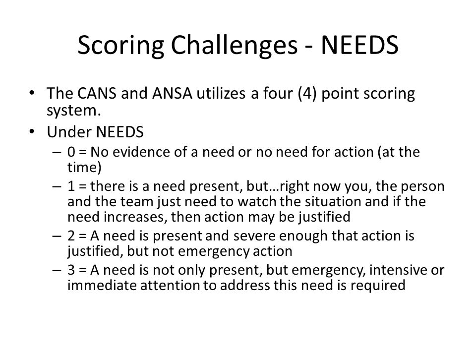 Scoring Challenges - STRENGTHS Under STRENGTHS – 0 = there are significant strengths present in this person or the person's life at the current time – 1 = though there are some strengths notes, they are not overwhelmingly present – 2 = this score indicates that there are minimum strengths present that the person has, either personally or in their life.