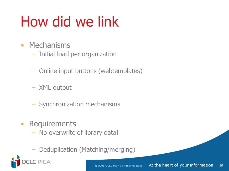19 How did we link Mechanisms –Initial load per organization –Online input buttons (webtemplates) –XML output –Synchronization mechanisms Requirements –No overwrite of library data.