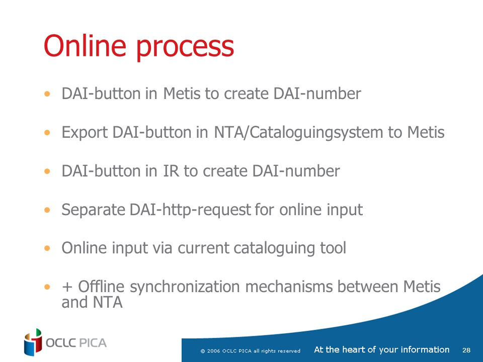 28 Online process DAI-button in Metis to create DAI-number Export DAI-button in NTA/Cataloguingsystem to Metis DAI-button in IR to create DAI-number Separate DAI-http-request for online input Online input via current cataloguing tool + Offline synchronization mechanisms between Metis and NTA