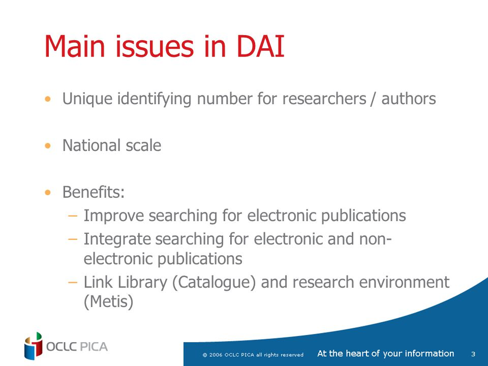 3 Main issues in DAI Unique identifying number for researchers / authors National scale Benefits: –Improve searching for electronic publications –Integrate searching for electronic and non- electronic publications –Link Library (Catalogue) and research environment (Metis)