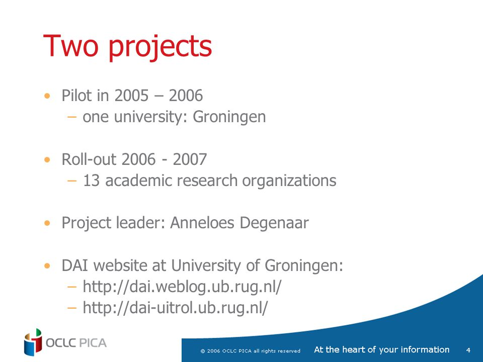 4 Two projects Pilot in 2005 – 2006 –one university: Groningen Roll-out 2006 - 2007 –13 academic research organizations Project leader: Anneloes Degenaar DAI website at University of Groningen: –http://dai.weblog.ub.rug.nl/ –http://dai-uitrol.ub.rug.nl/