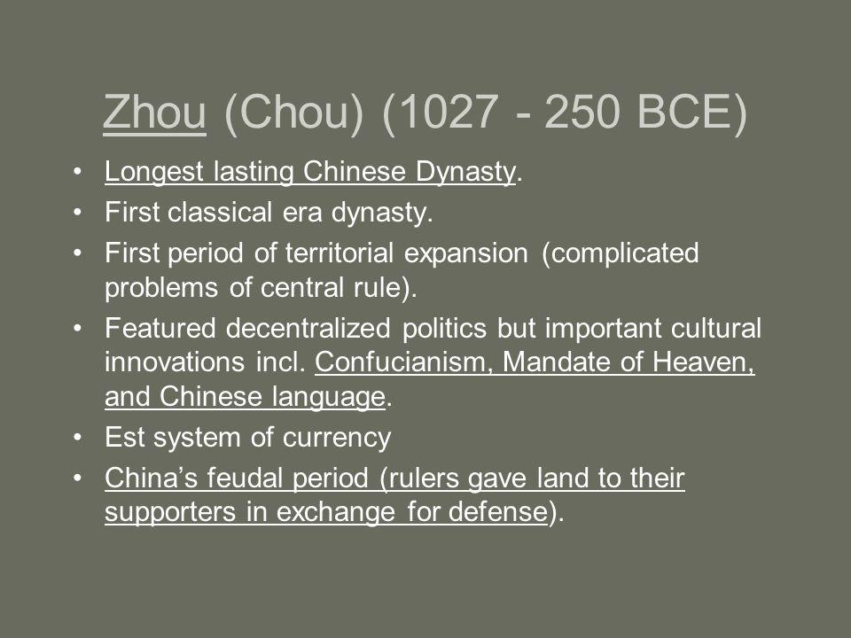 Zhou (Chou) (1027 - 250 BCE) Longest lasting Chinese Dynasty.