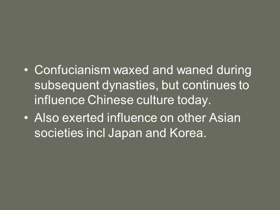 Confucianism waxed and waned during subsequent dynasties, but continues to influence Chinese culture today.