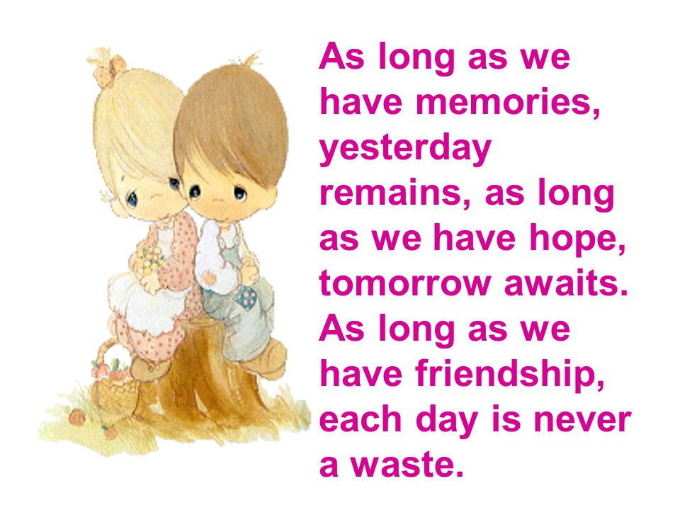 As long as we have memories, yesterday remains, as long as we have hope, tomorrow awaits.