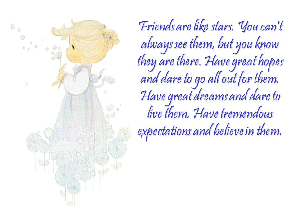 Friends are like stars. You can t always see them, but you know they are there.