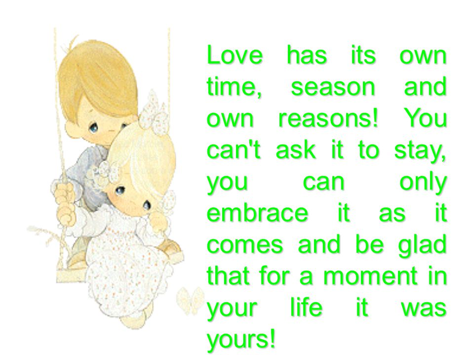 Love has its own time, season and own reasons.