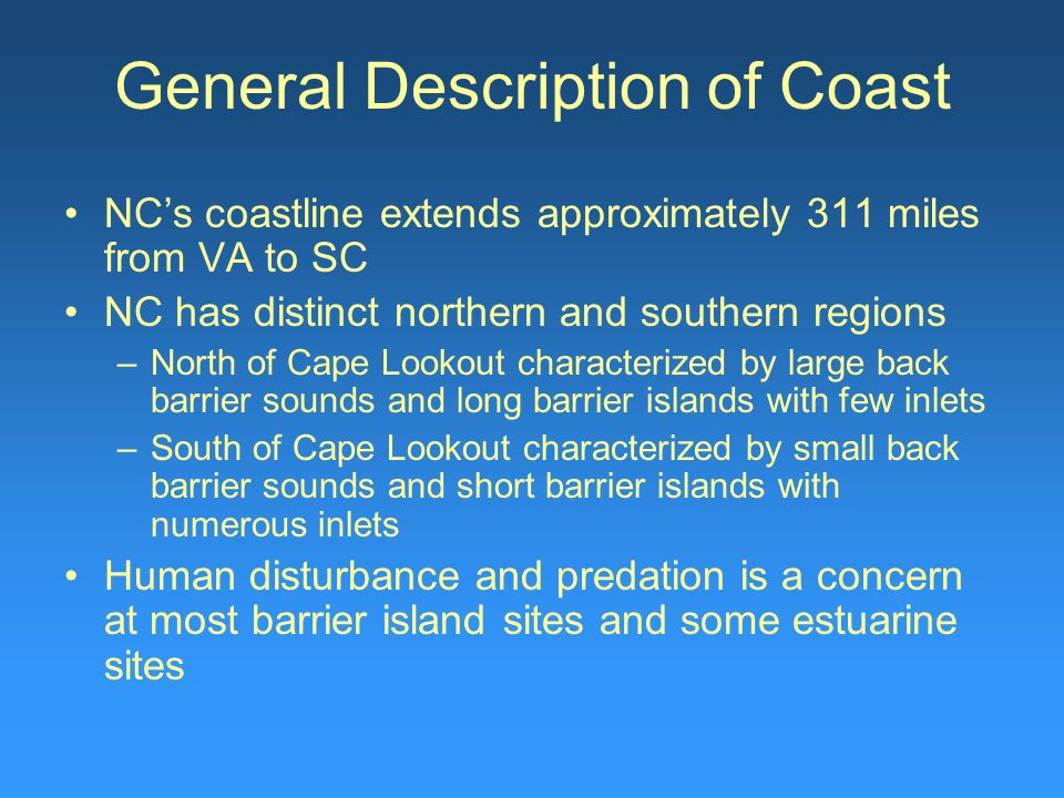 General Description of Coast NC's coastline extends approximately 311 miles from VA to SC NC has distinct northern and southern regions –North of Cape