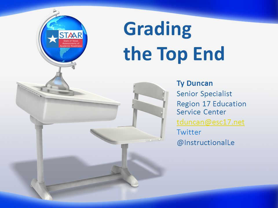 Grading the Top End Ty Duncan Senior Specialist Region 17 Education Service Center tduncan@esc17.net Twitter @InstructionalLe