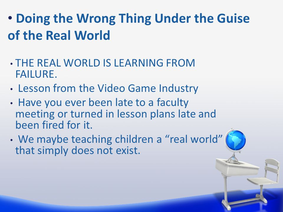 Doing the Wrong Thing Under the Guise of the Real World THE REAL WORLD IS LEARNING FROM FAILURE.