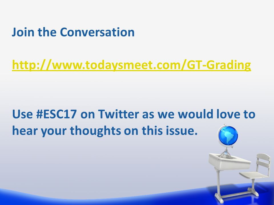 Join the Conversation http://www.todaysmeet.com/GT-Grading Use #ESC17 on Twitter as we would love to hear your thoughts on this issue.