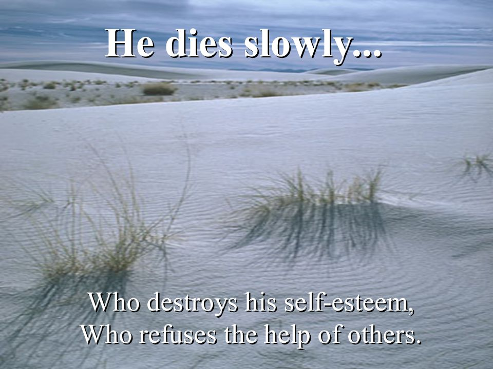 He dies slowly... Who destroys his self-esteem, Who refuses the help of others. Who destroys his self-esteem, Who refuses the help of others.