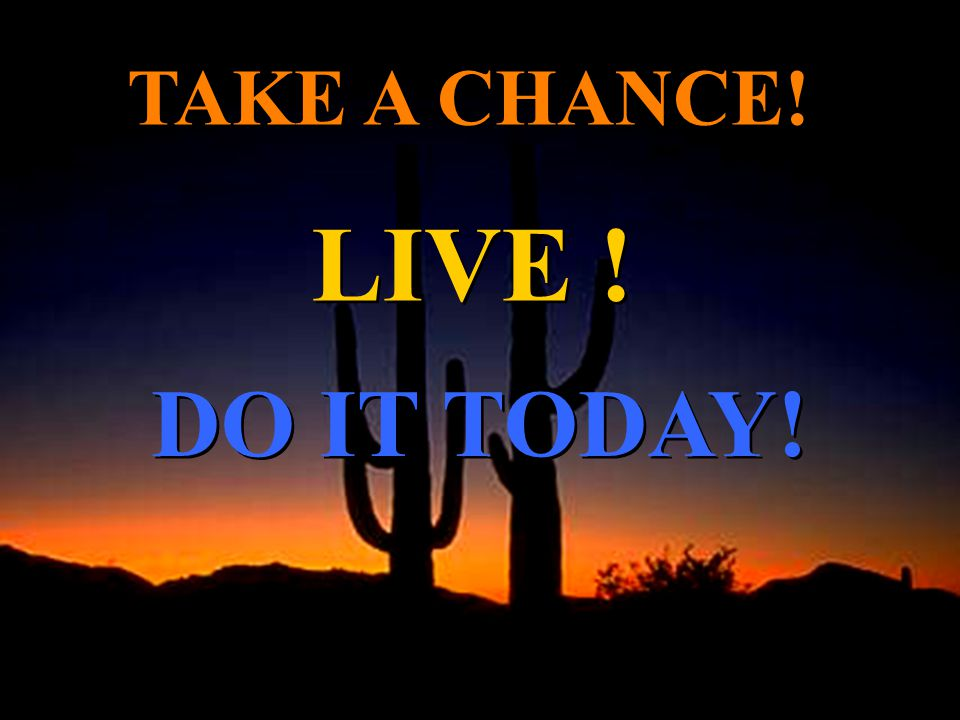 TAKE A CHANCE! LIVE ! DO IT TODAY!