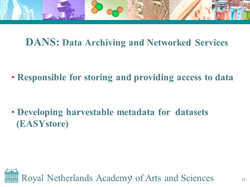 Royal Netherlands Academy of Arts and Sciences 1 DANS: Data Archiving and Networked Services Responsible for storing and providing access to data Developing harvestable metadata for datasets (EASYstore) 10