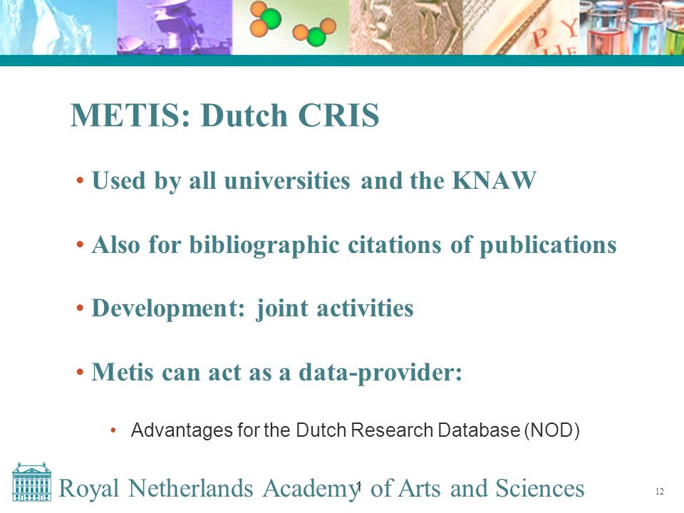 Royal Netherlands Academy of Arts and Sciences 1 METIS: Dutch CRIS Used by all universities and the KNAW Also for bibliographic citations of publications Development: joint activities Metis can act as a data-provider: Advantages for the Dutch Research Database (NOD) 12