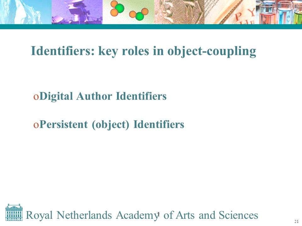 Royal Netherlands Academy of Arts and Sciences 1 Identifiers: key roles in object-coupling oDigital Author Identifiers oPersistent (object) Identifiers 21