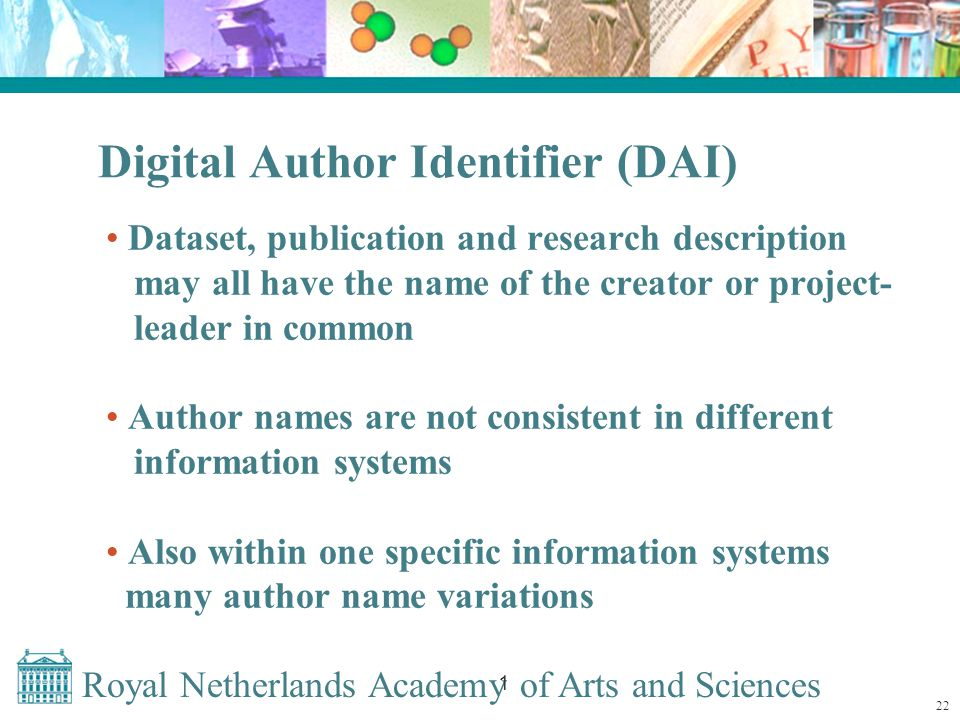 Royal Netherlands Academy of Arts and Sciences 1 Digital Author Identifier (DAI) Dataset, publication and research description may all have the name of the creator or project- leader in common Author names are not consistent in different information systems Also within one specific information systems many author name variations 22
