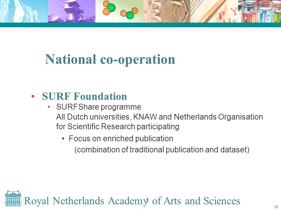 Royal Netherlands Academy of Arts and Sciences 1 National co-operation SURF Foundation SURFShare programme All Dutch universities, KNAW and Netherlands Organisation for Scientific Research participating Focus on enriched publication (combination of traditional publication and dataset) 26