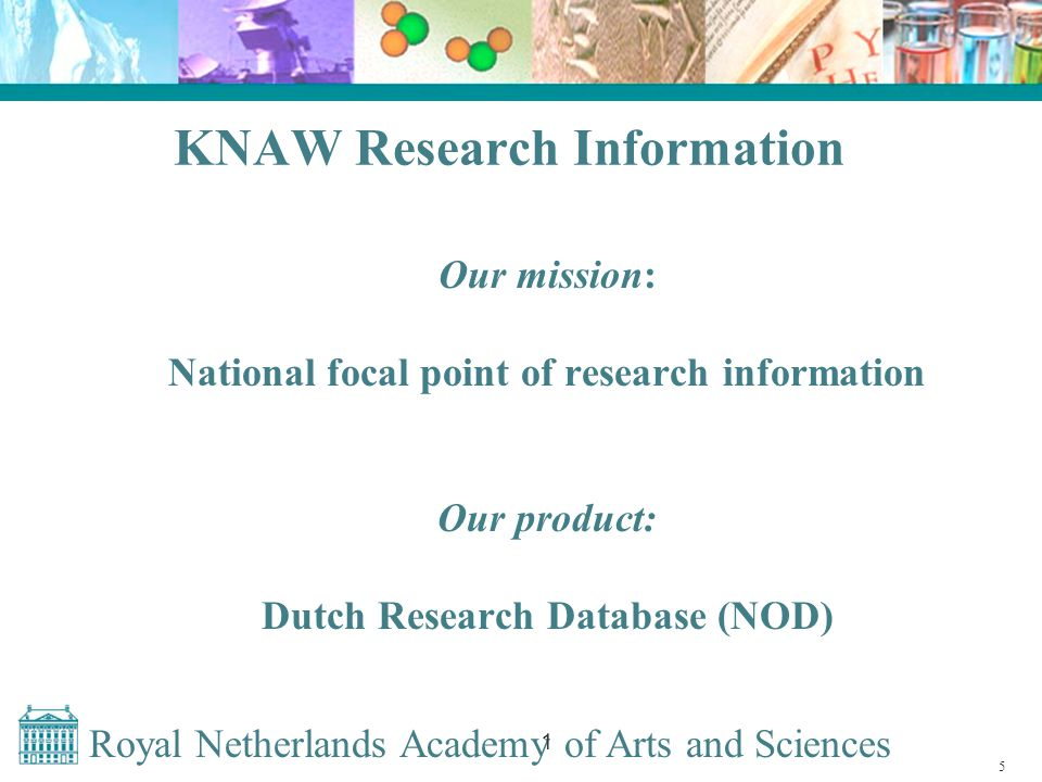 Royal Netherlands Academy of Arts and Sciences 1 Research Information Descriptions of programmes and projects Descriptions of research organisations Descriptions of researchers Descriptions of research budgets and research input (staff formation) Involved: research administrators 6