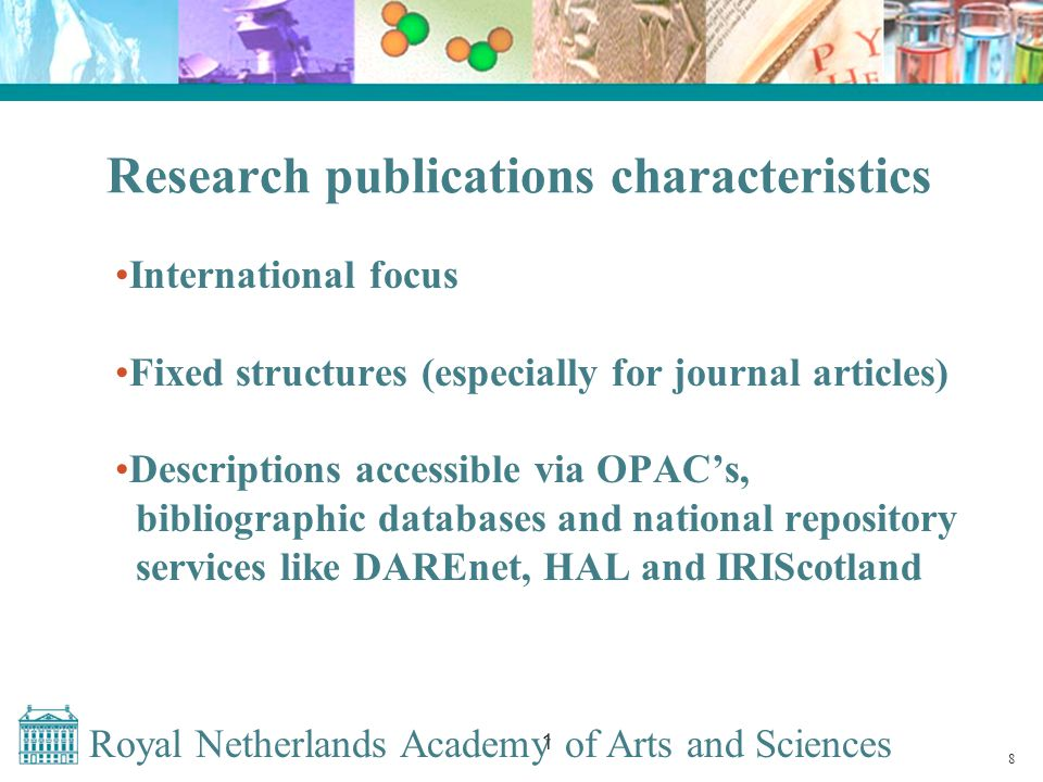 Royal Netherlands Academy of Arts and Sciences 1 Research publications characteristics International focus Fixed structures (especially for journal articles) Descriptions accessible via OPAC's, bibliographic databases and national repository services like DAREnet, HAL and IRIScotland 8