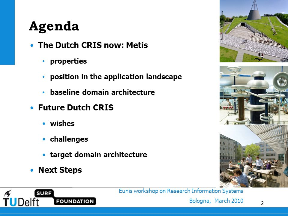 2 Eunis workshop on Research Information Systems Bologna, March 2010 2 Agenda The Dutch CRIS now: Metis properties position in the application landscape baseline domain architecture Future Dutch CRIS wishes challenges target domain architecture Next Steps