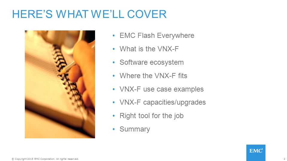 2© Copyright 2015 EMC Corporation. All rights reserved. EMC Flash Everywhere What is the VNX-F Software ecosystem Where the VNX-F fits VNX-F use case