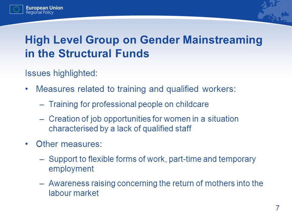 7 High Level Group on Gender Mainstreaming in the Structural Funds Issues highlighted: Measures related to training and qualified workers: –Training for professional people on childcare –Creation of job opportunities for women in a situation characterised by a lack of qualified staff Other measures: –Support to flexible forms of work, part-time and temporary employment –Awareness raising concerning the return of mothers into the labour market