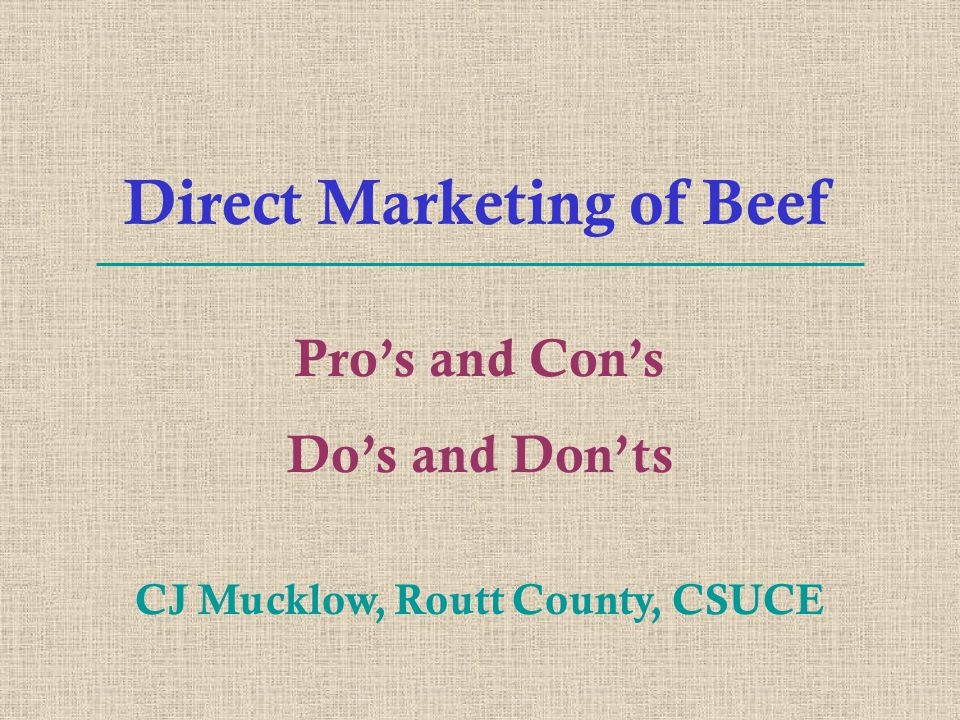 Direct Marketing of Beef Pro's and Con's Do's and Don'ts CJ Mucklow, Routt County, CSUCE