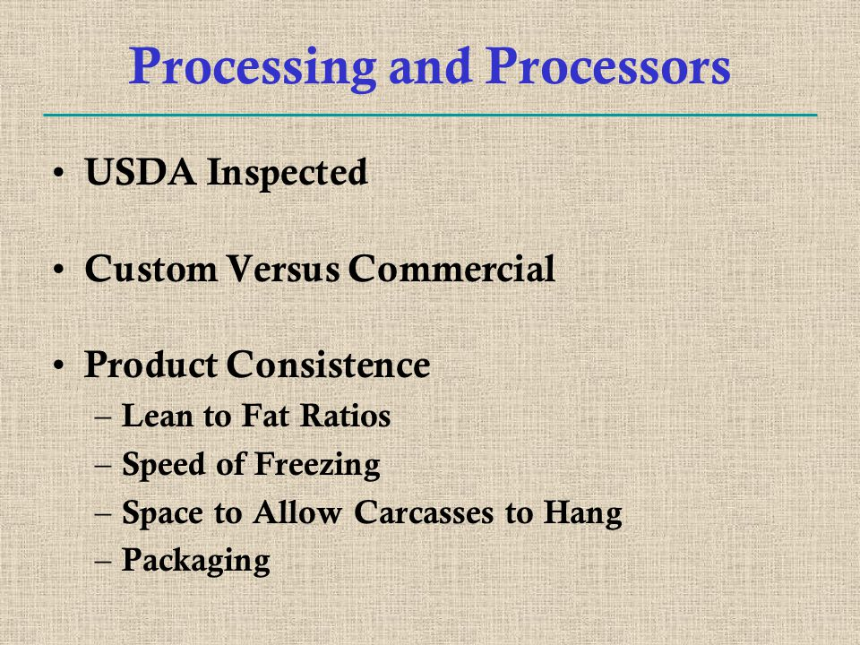 Processing and Processors USDA Inspected Custom Versus Commercial Product Consistence – Lean to Fat Ratios – Speed of Freezing – Space to Allow Carcasses to Hang – Packaging