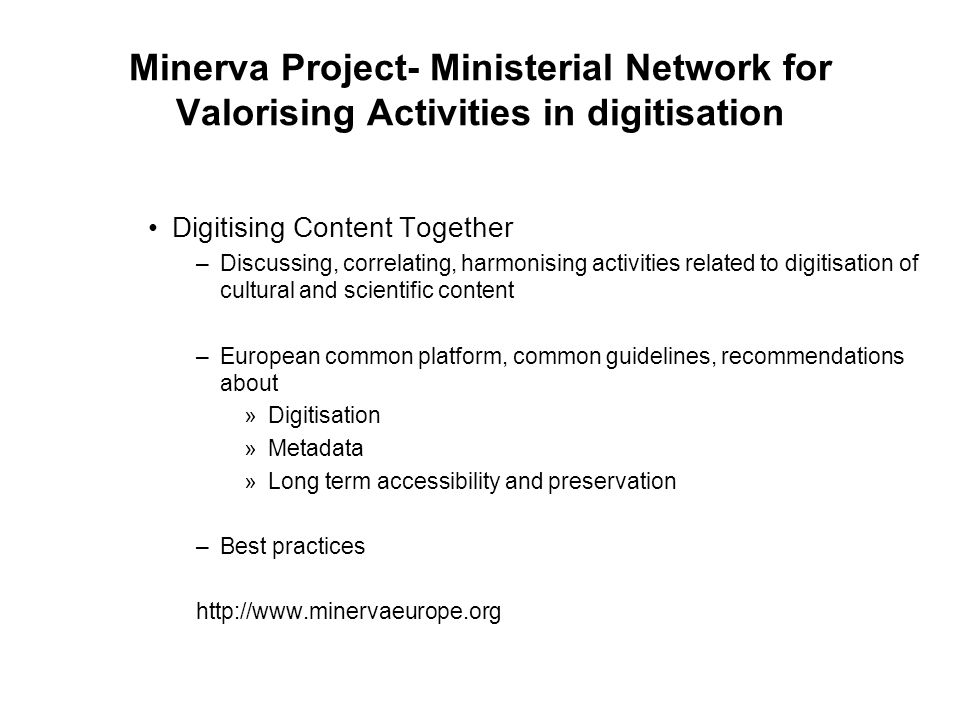 Digitising Content Together –Discussing, correlating, harmonising activities related to digitisation of cultural and scientific content –European common platform, common guidelines, recommendations about »Digitisation »Metadata »Long term accessibility and preservation –Best practices http://www.minervaeurope.org