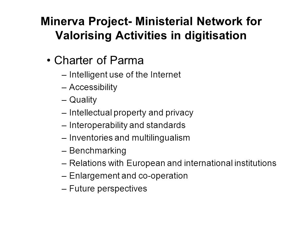 Minerva Project- Ministerial Network for Valorising Activities in digitisation Charter of Parma –Intelligent use of the Internet –Accessibility –Quality –Intellectual property and privacy –Interoperability and standards –Inventories and multilingualism –Benchmarking –Relations with European and international institutions –Enlargement and co-operation –Future perspectives
