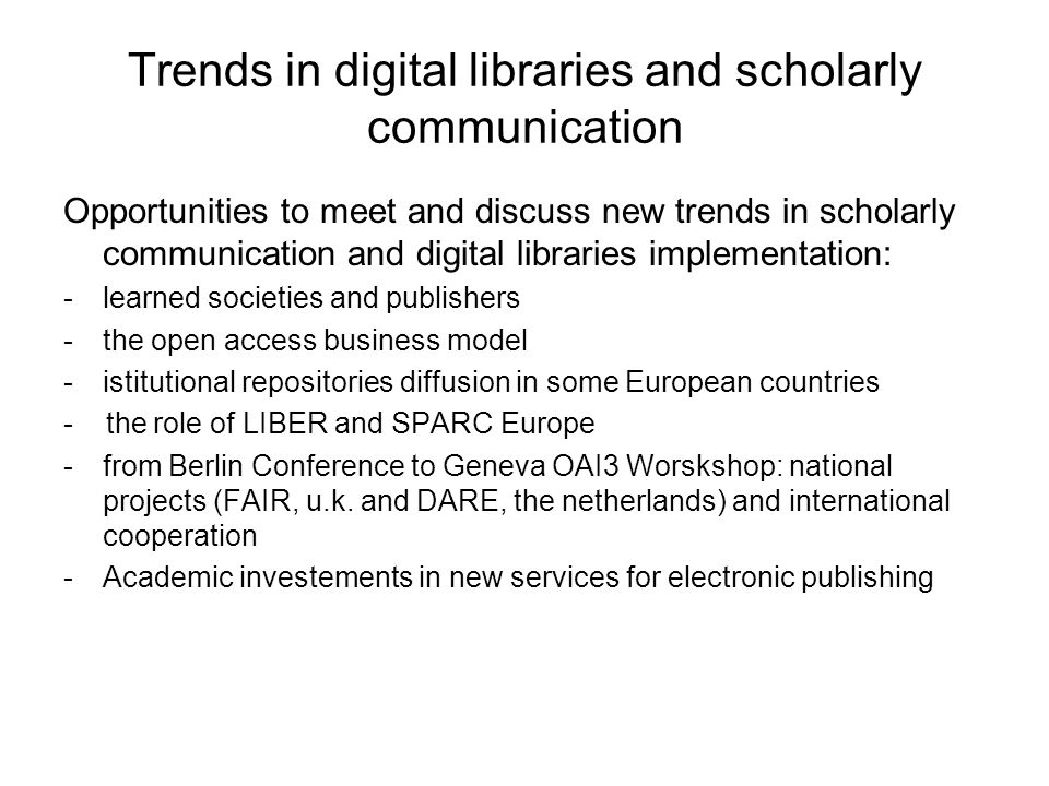 Trends in digital libraries and scholarly communication Opportunities to meet and discuss new trends in scholarly communication and digital libraries implementation: -learned societies and publishers -the open access business model -istitutional repositories diffusion in some European countries - the role of LIBER and SPARC Europe -from Berlin Conference to Geneva OAI3 Worskshop: national projects (FAIR, u.k.