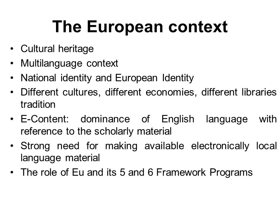 The European context Cultural heritage Multilanguage context National identity and European Identity Different cultures, different economies, different libraries tradition E-Content: dominance of English language with reference to the scholarly material Strong need for making available electronically local language material The role of Eu and its 5 and 6 Framework Programs