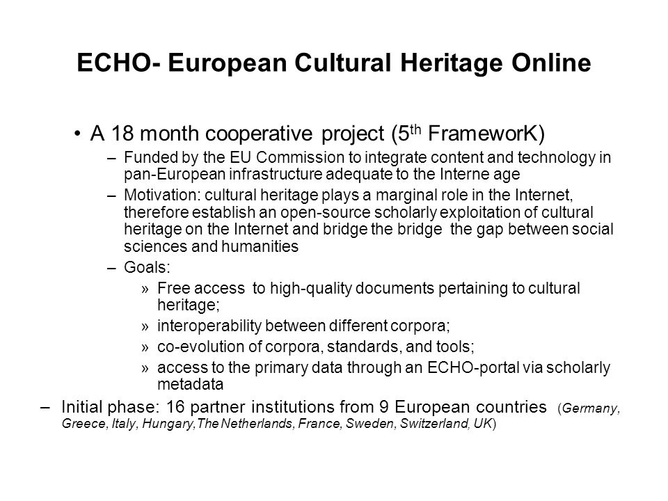 ECHO- European Cultural Heritage Online A 18 month cooperative project (5 th FrameworK) –Funded by the EU Commission to integrate content and technology in pan-European infrastructure adequate to the Interne age –Motivation: cultural heritage plays a marginal role in the Internet, therefore establish an open-source scholarly exploitation of cultural heritage on the Internet and bridge the bridge the gap between social sciences and humanities –Goals: »Free access to high-quality documents pertaining to cultural heritage; »interoperability between different corpora; »co-evolution of corpora, standards, and tools; »access to the primary data through an ECHO-portal via scholarly metadata –Initial phase: 16 partner institutions from 9 European countries (Germany, Greece, Italy, Hungary,The Netherlands, France, Sweden, Switzerland, UK)