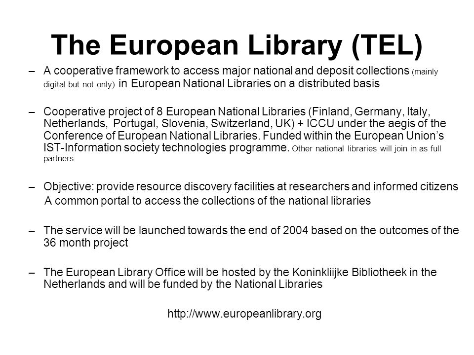 The European Library (TEL) –A cooperative framework to access major national and deposit collections ( mainly digital but not only) in European National Libraries on a distributed basis –Cooperative project of 8 European National Libraries (Finland, Germany, Italy, Netherlands, Portugal, Slovenia, Switzerland, UK) + ICCU under the aegis of the Conference of European National Libraries.