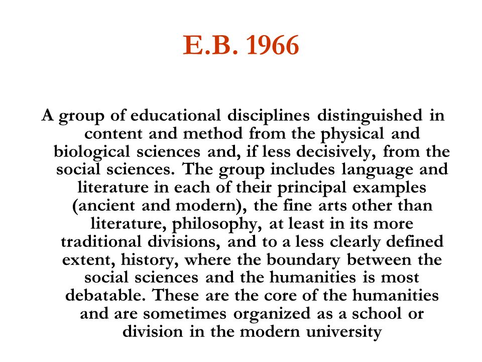 E.B. 1966 A group of educational disciplines distinguished in content and method from the physical and biological sciences and, if less decisively, fr