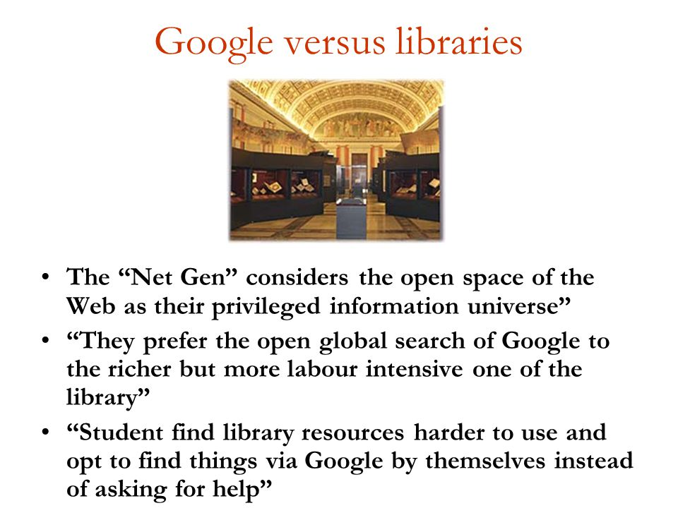 Google versus libraries The Net Gen considers the open space of the Web as their privileged information universe They prefer the open global search of Google to the richer but more labour intensive one of the library Student find library resources harder to use and opt to find things via Google by themselves instead of asking for help