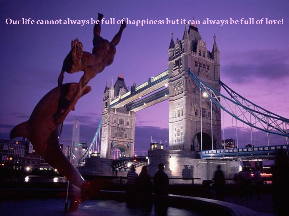 Our life cannot always be full of happiness but it can always be full of love!