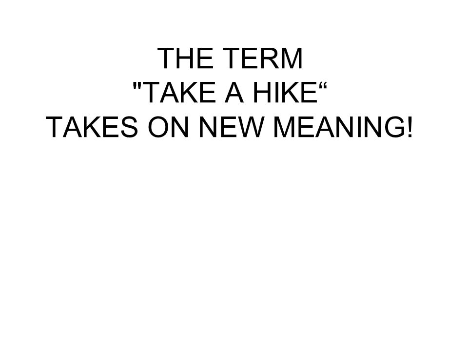 THE TERM TAKE A HIKE TAKES ON NEW MEANING!