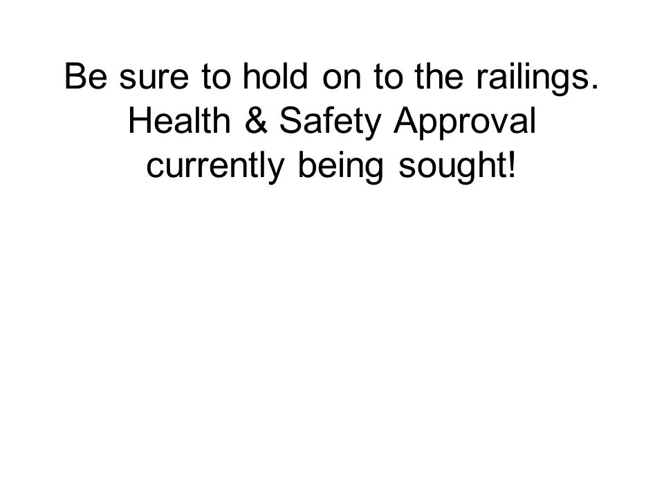 Be sure to hold on to the railings. Health & Safety Approval currently being sought!