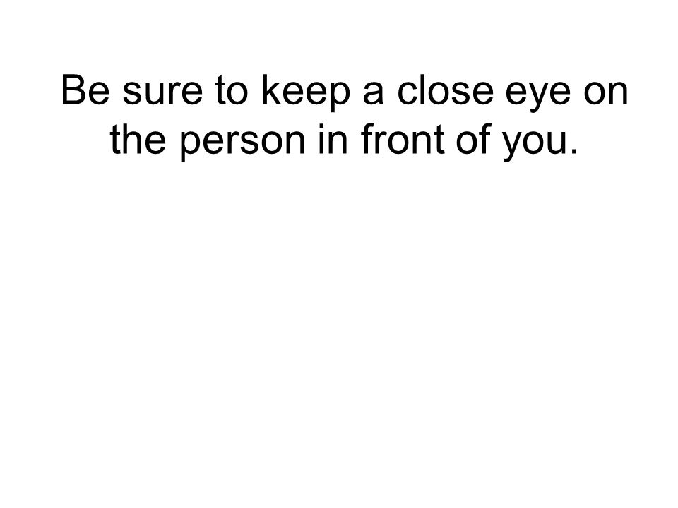 Be sure to keep a close eye on the person in front of you.