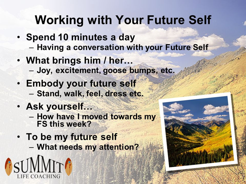 Working with Your Future Self Spend 10 minutes a day –Having a conversation with your Future Self What brings him / her… –Joy, excitement, goose bumps, etc.