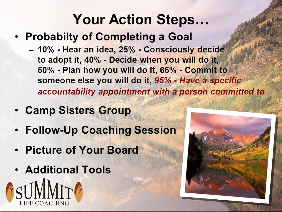 Your Action Steps… Probabilty of Completing a Goal –10% - Hear an idea, 25% - Consciously decide to adopt it, 40% - Decide when you will do it, 50% - Plan how you will do it, 65% - Commit to someone else you will do it, 95% - Have a specific accountability appointment with a person committed to Camp Sisters Group Follow-Up Coaching Session Picture of Your Board Additional Tools