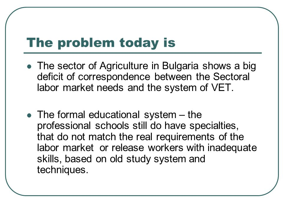 The problem today is Тhe sector of Agriculture in Bulgaria shows a big deficit of correspondence between the Sectoral labor market needs and the system of VET.