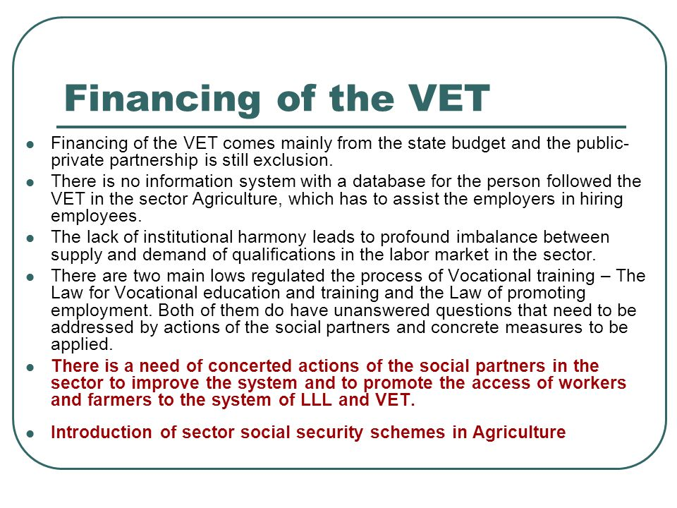 Financing of the VET Financing of the VET comes mainly from the state budget and the public- private partnership is still exclusion.