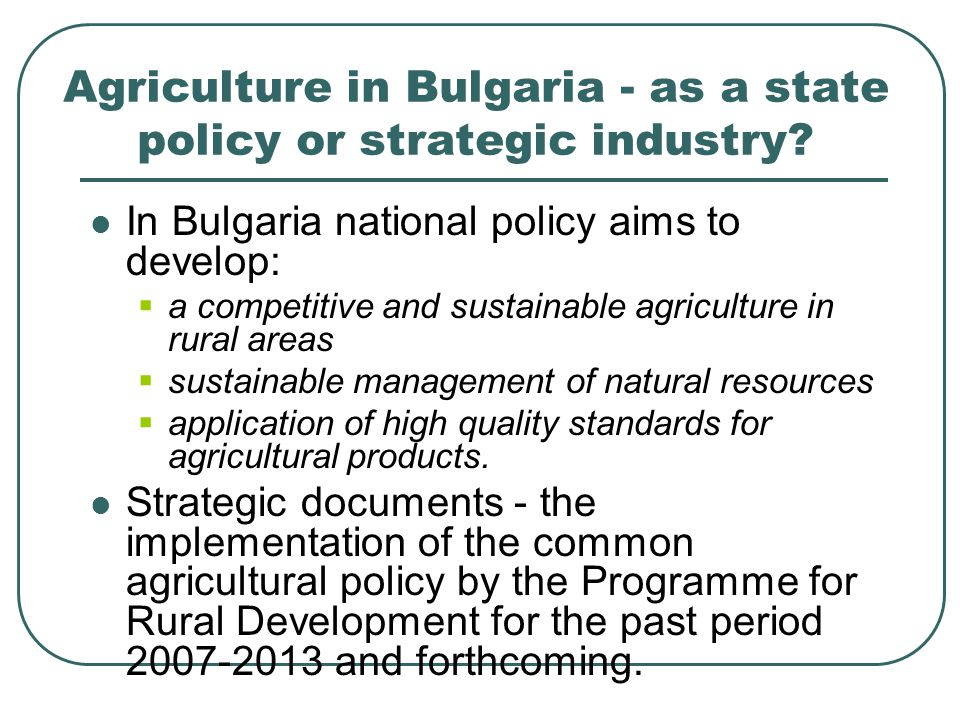 Some characteristics of the sector I Utilised agricultural land - 2011- 5 087 948 ha - 45.8% of the territory of Bulgaria Structure of agricultural holdings: Total number of farms - 371,000 units In comparison to 2007 there is a reduction with ¼.